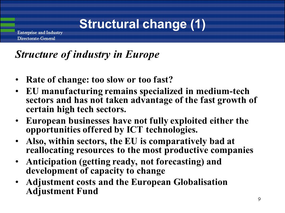 Enterprise and Industry Directorate-General 9 Structural change (1) Structure of industry in Europe Rate of change: too slow or too fast? EU manufactu