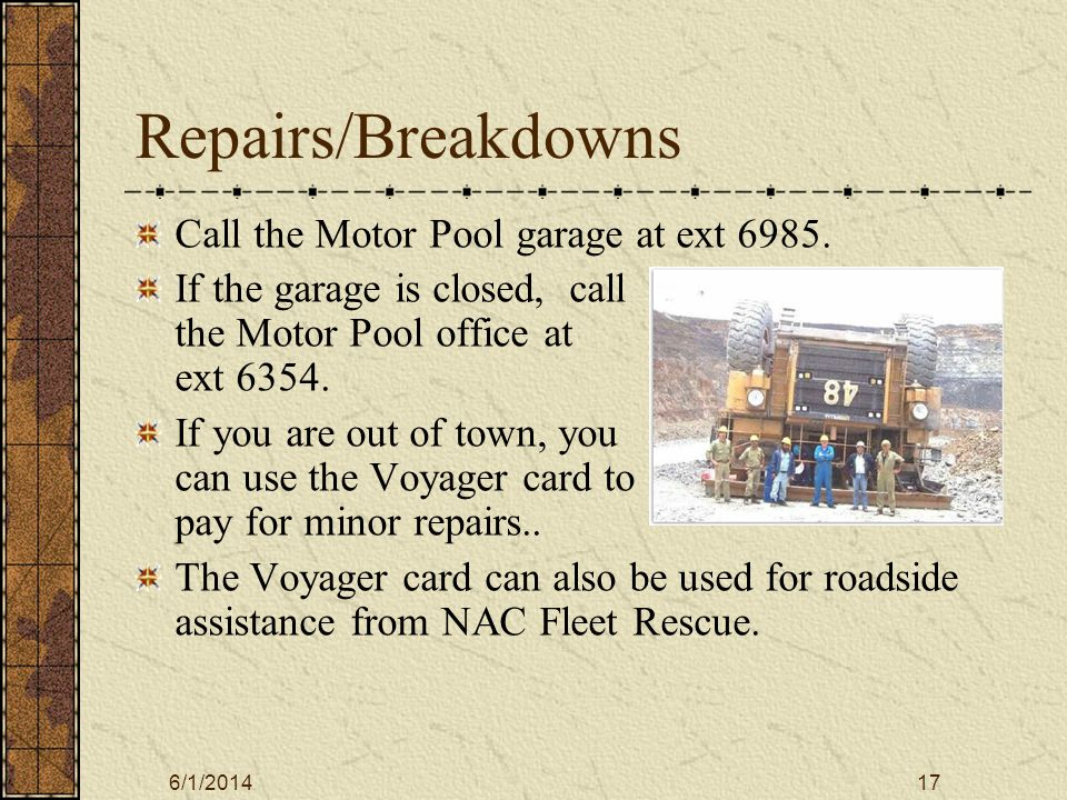 6/1/201417 Repairs/Breakdowns Call the Motor Pool garage at ext 6985. If the garage is closed, call the Motor Pool office at ext 6354. If you are out