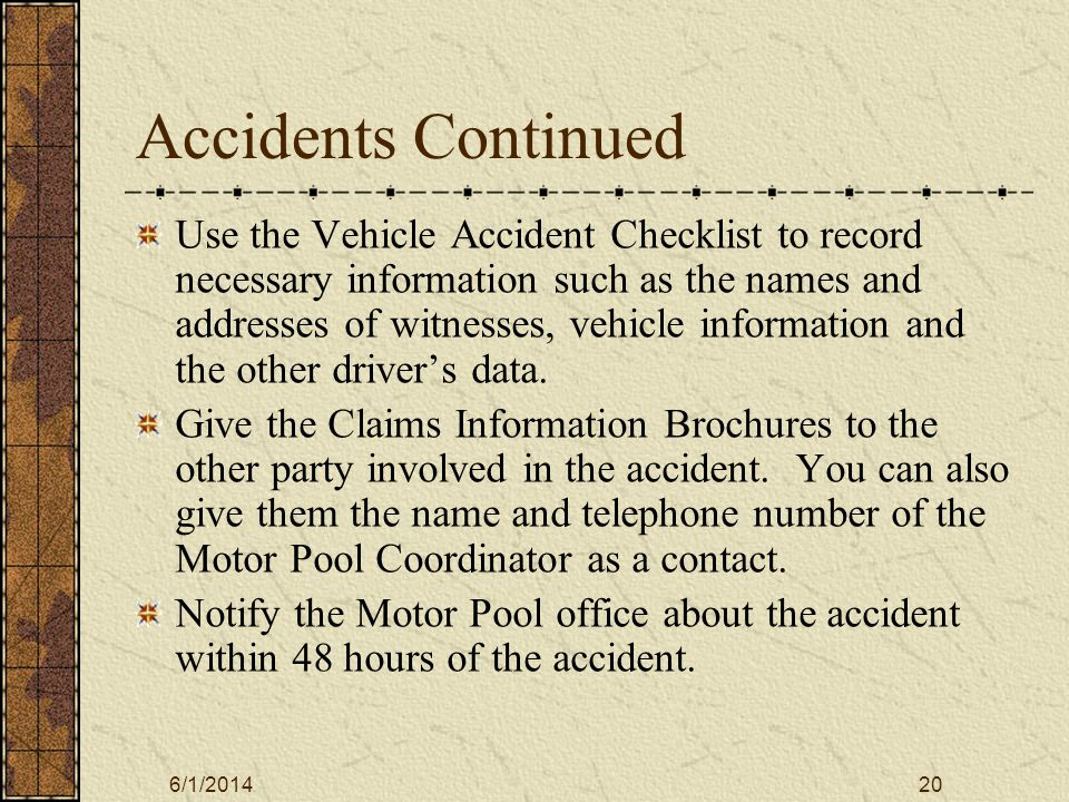 6/1/201420 Accidents Continued Use the Vehicle Accident Checklist to record necessary information such as the names and addresses of witnesses, vehicle information and the other drivers data.