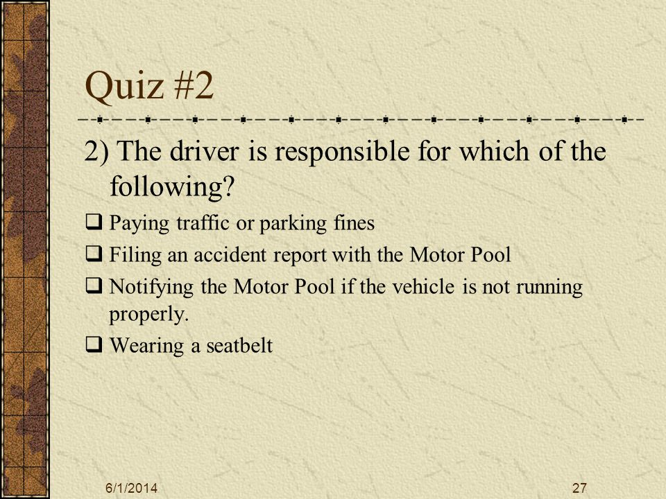 6/1/201427 Quiz #2 2) The driver is responsible for which of the following.