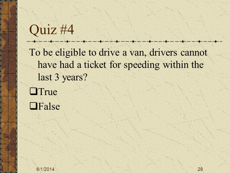 6/1/201429 Quiz #4 To be eligible to drive a van, drivers cannot have had a ticket for speeding within the last 3 years.