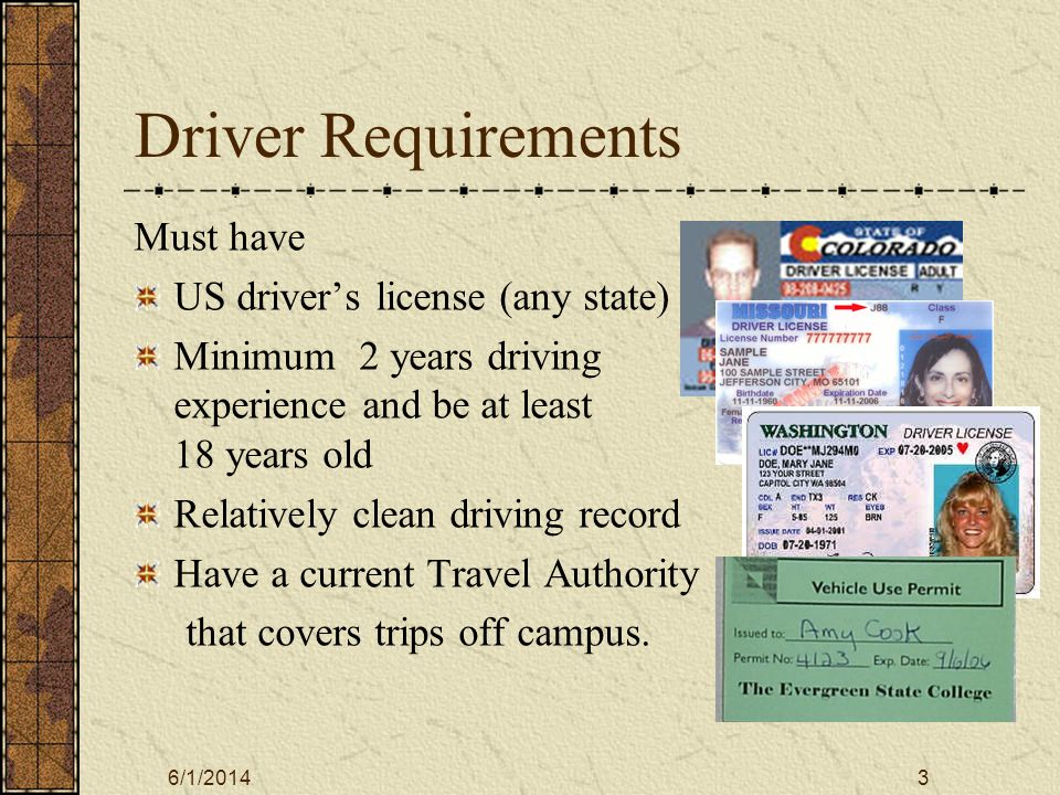 6/1/20143 Driver Requirements Must have US drivers license (any state) Minimum 2 years driving experience and be at least 18 years old Relatively clean driving record Have a current Travel Authority that covers trips off campus.