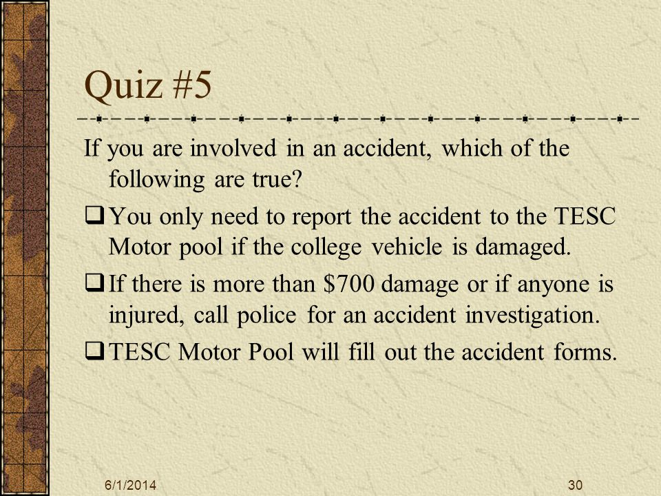 6/1/201430 Quiz #5 If you are involved in an accident, which of the following are true.