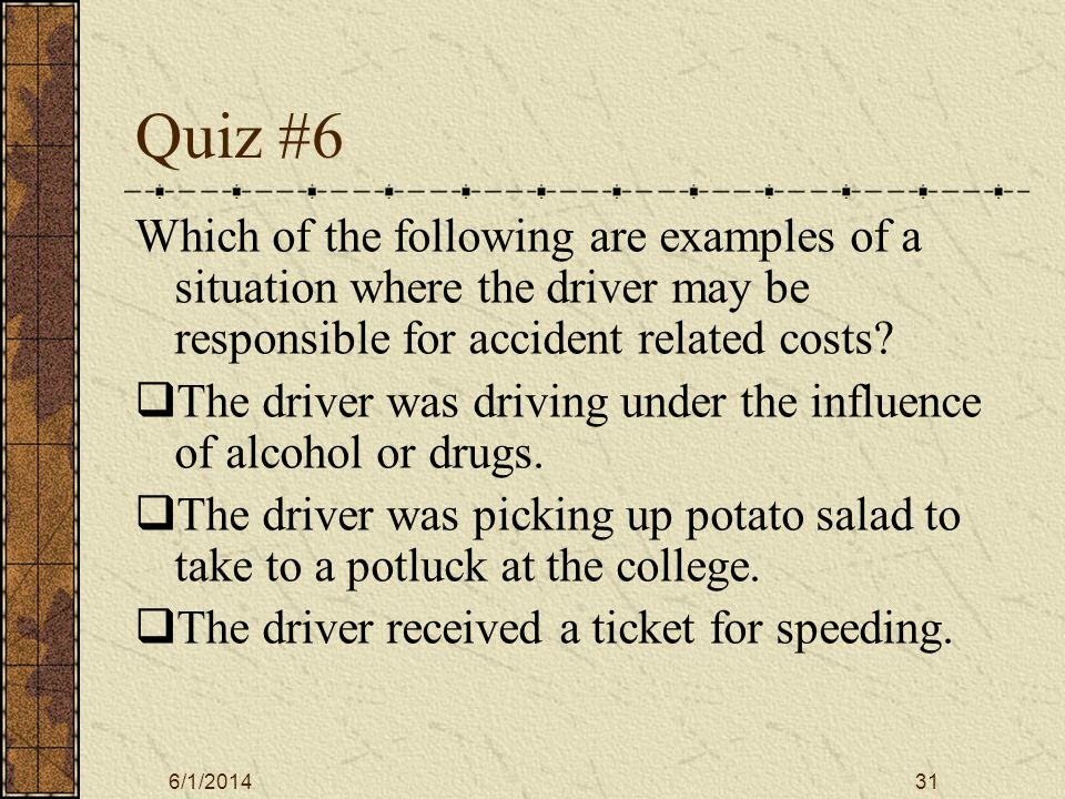 6/1/201431 Quiz #6 Which of the following are examples of a situation where the driver may be responsible for accident related costs.