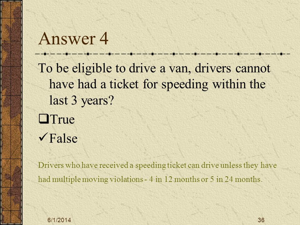6/1/201436 Answer 4 To be eligible to drive a van, drivers cannot have had a ticket for speeding within the last 3 years.