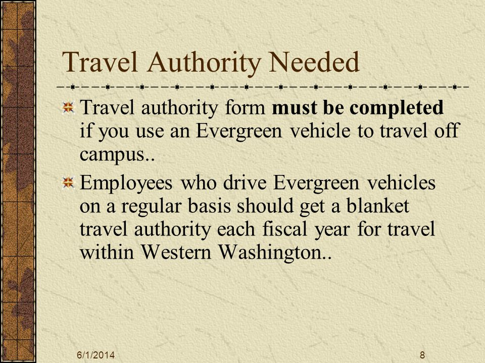 6/1/20148 Travel Authority Needed Travel authority form must be completed if you use an Evergreen vehicle to travel off campus..
