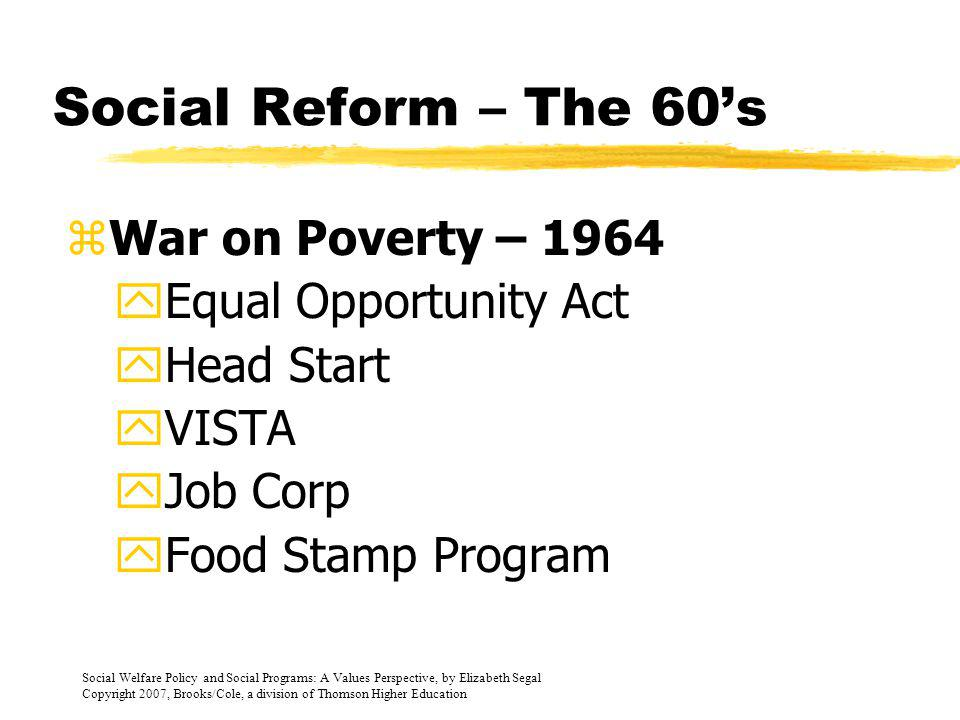 Social Welfare Policy and Social Programs: A Values Perspective, by Elizabeth Segal Copyright 2007, Brooks/Cole, a division of Thomson Higher Education Post War Economy - 1940-1960 zPeriod of economic recovery zFederal government passed the Servicemans Readjustment Act of 1944 (AKA – GI Bill) zAdded disability coverage to the Social Security Act