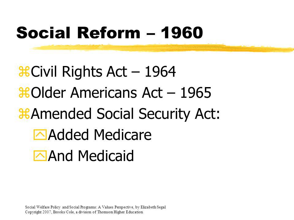 Social Welfare Policy and Social Programs: A Values Perspective, by Elizabeth Segal Copyright 2007, Brooks/Cole, a division of Thomson Higher Education Social Reform – The 60s zWar on Poverty – 1964 yEqual Opportunity Act yHead Start yVISTA yJob Corp yFood Stamp Program