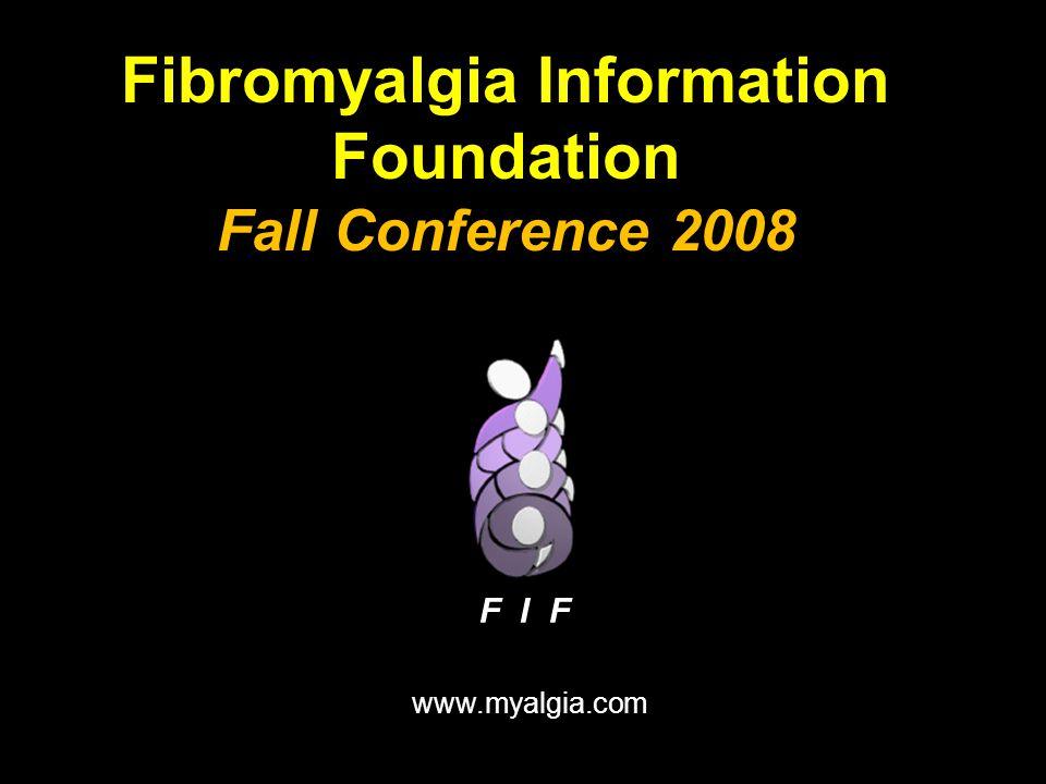 Fibromyalgia Information Foundation Fall Conference 2008 www.myalgia.com F I F