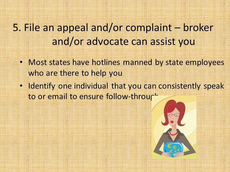 5. File an appeal and/or complaint – broker and/or advocate can assist you Most states have hotlines manned by state employees who are there to help y