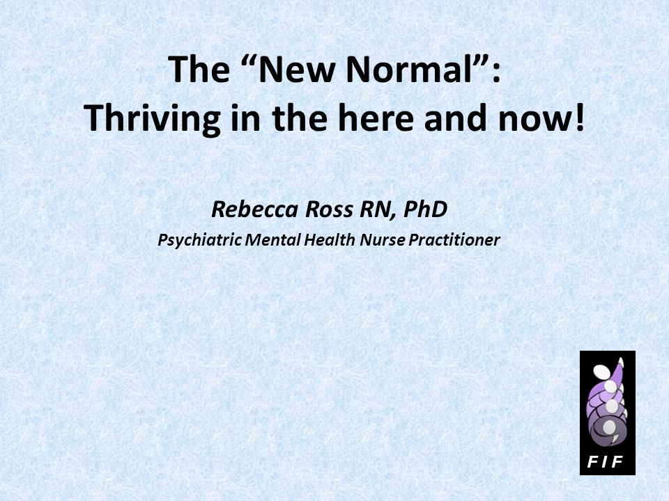 The New Normal: Thriving in the here and now! Rebecca Ross RN, PhD Psychiatric Mental Health Nurse Practitioner F I F