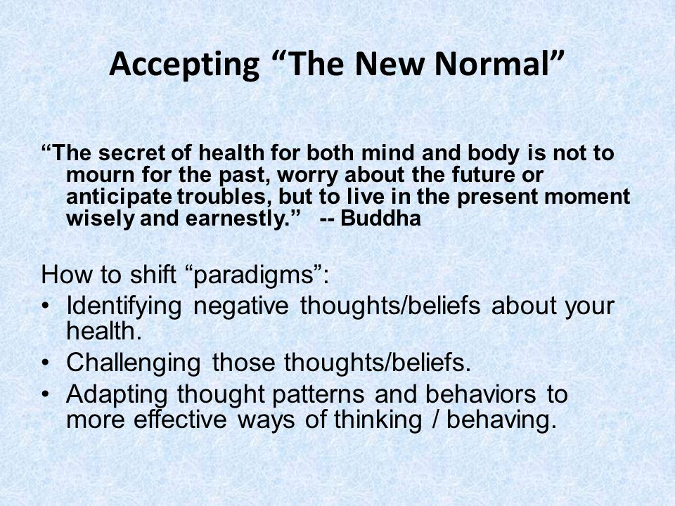 Accepting The New Normal The secret of health for both mind and body is not to mourn for the past, worry about the future or anticipate troubles, but