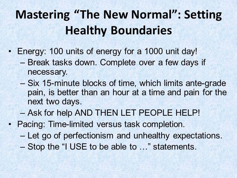 Mastering The New Normal: Setting Healthy Boundaries Energy: 100 units of energy for a 1000 unit day! –Break tasks down. Complete over a few days if n