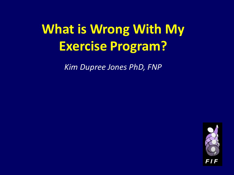 What is Wrong With My Exercise Program? Kim Dupree Jones PhD, FNP F I F