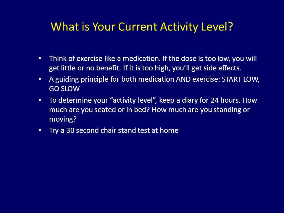 What is Your Current Activity Level? Think of exercise like a medication. If the dose is too low, you will get little or no benefit. If it is too high