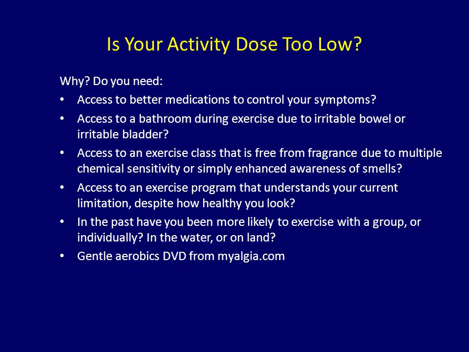 Is Your Activity Dose Too Low? Why? Do you need: Access to better medications to control your symptoms? Access to a bathroom during exercise due to ir