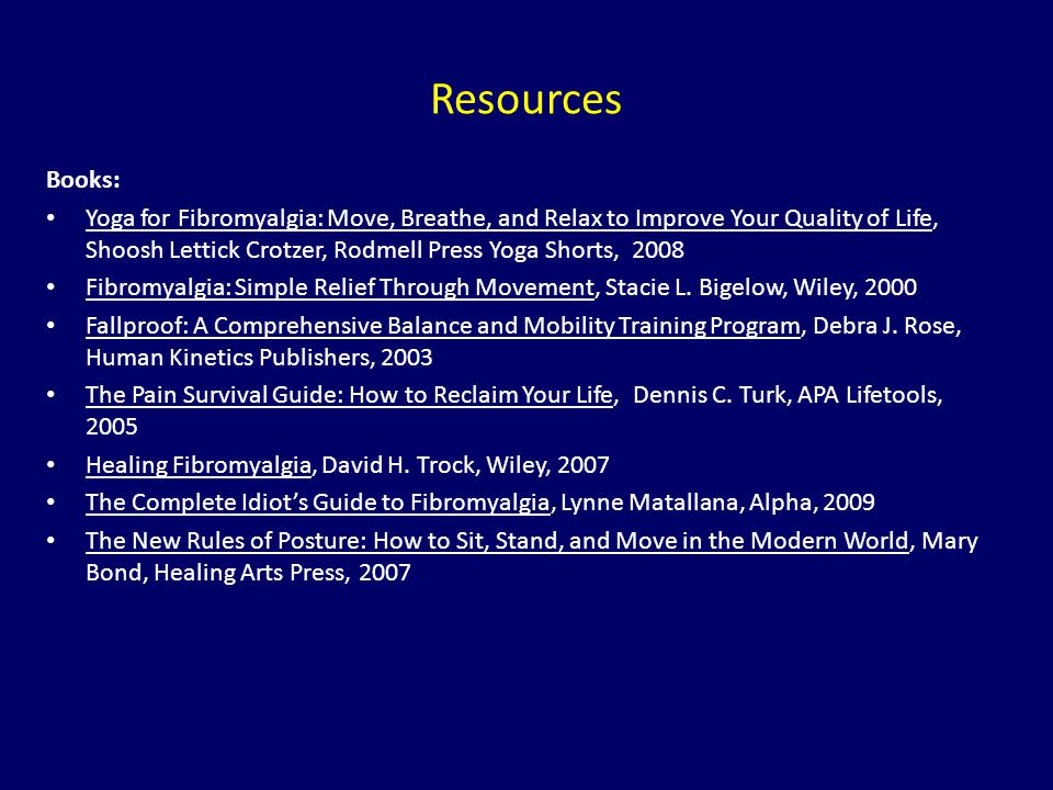 Resources Books: Yoga for Fibromyalgia: Move, Breathe, and Relax to Improve Your Quality of Life, Shoosh Lettick Crotzer, Rodmell Press Yoga Shorts, 2
