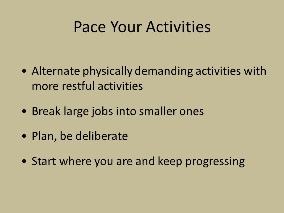 Pace Your Activities Alternate physically demanding activities with more restful activities Break large jobs into smaller ones Plan, be deliberate Sta