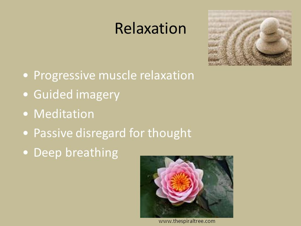 Relaxation Progressive muscle relaxation Guided imagery Meditation Passive disregard for thought Deep breathing www.thespiraltree.com