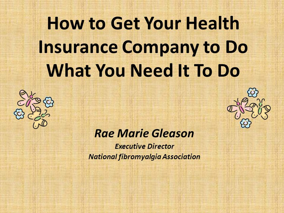How to Get Your Health Insurance Company to Do What You Need It To Do Rae Marie Gleason Executive Director National fibromyalgia Association