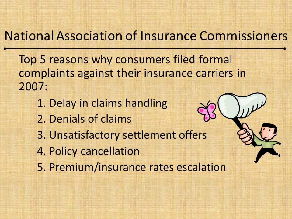 National Association of Insurance Commissioners Top 5 reasons why consumers filed formal complaints against their insurance carriers in 2007: 1. Delay
