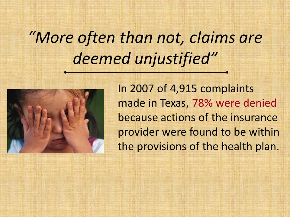 More often than not, claims are deemed unjustified In 2007 of 4,915 complaints made in Texas, 78% were denied because actions of the insurance provide