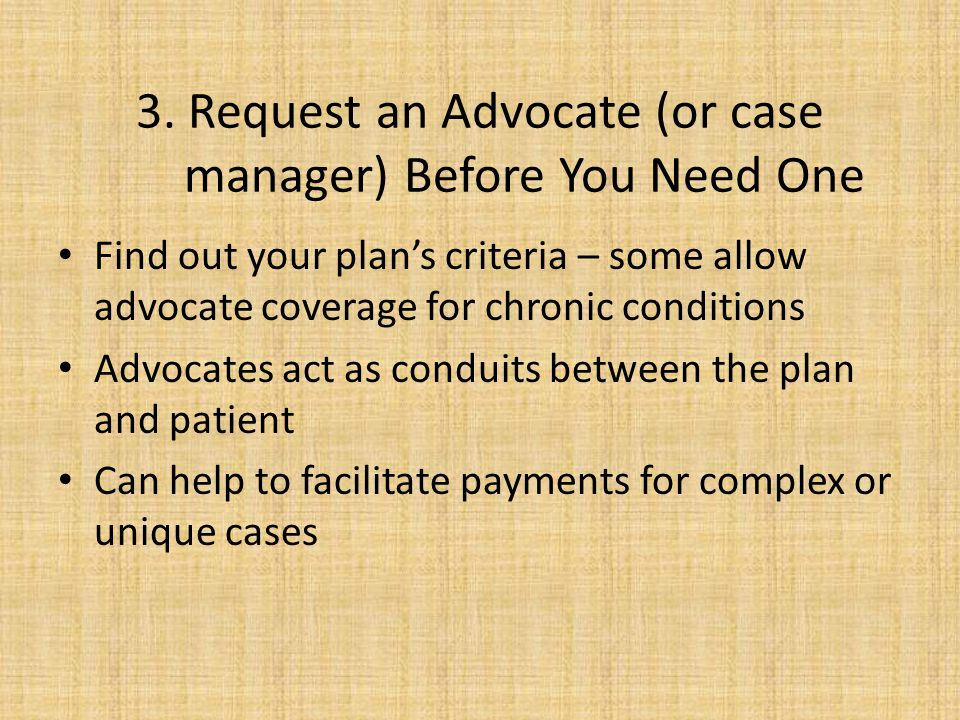 3. Request an Advocate (or case manager) Before You Need One Find out your plans criteria – some allow advocate coverage for chronic conditions Advoca