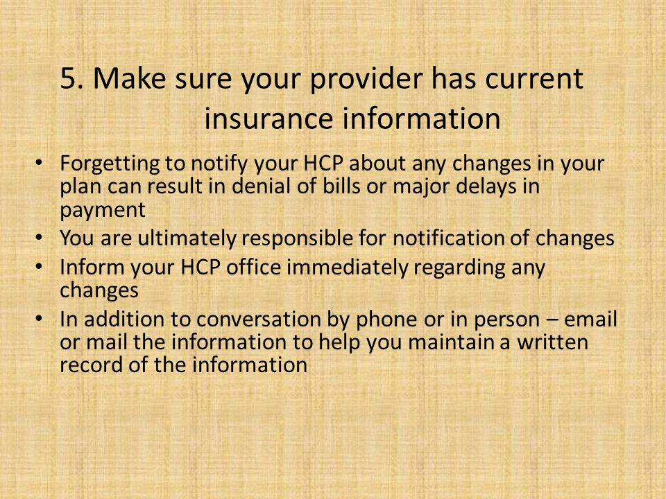 5. Make sure your provider has current insurance information Forgetting to notify your HCP about any changes in your plan can result in denial of bill