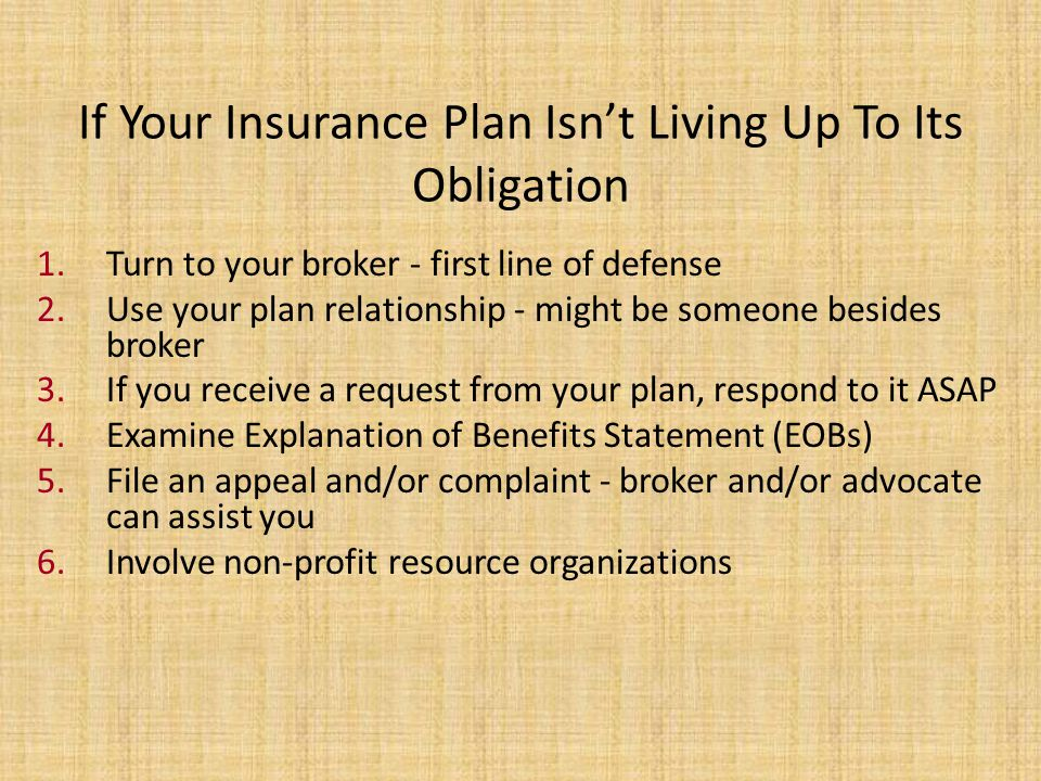 If Your Insurance Plan Isnt Living Up To Its Obligation 1.Turn to your broker - first line of defense 2.Use your plan relationship - might be someone