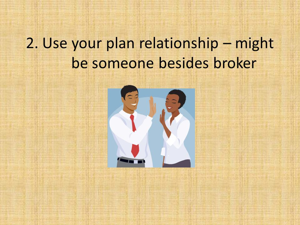 2. Use your plan relationship – might be someone besides broker