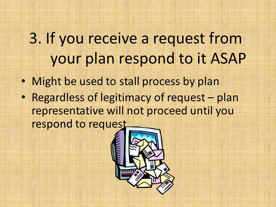 3. If you receive a request from your plan respond to it ASAP Might be used to stall process by plan Regardless of legitimacy of request – plan repres