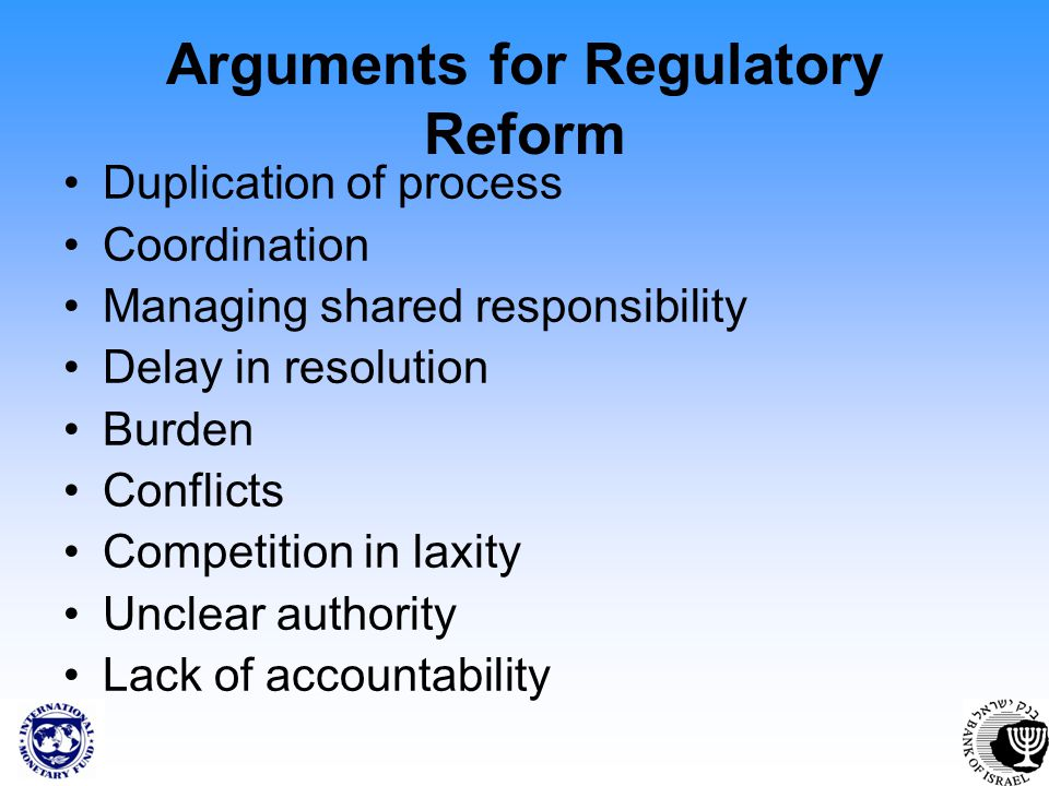 Arguments for Regulatory Reform Duplication of process Coordination Managing shared responsibility Delay in resolution Burden Conflicts Competition in laxity Unclear authority Lack of accountability