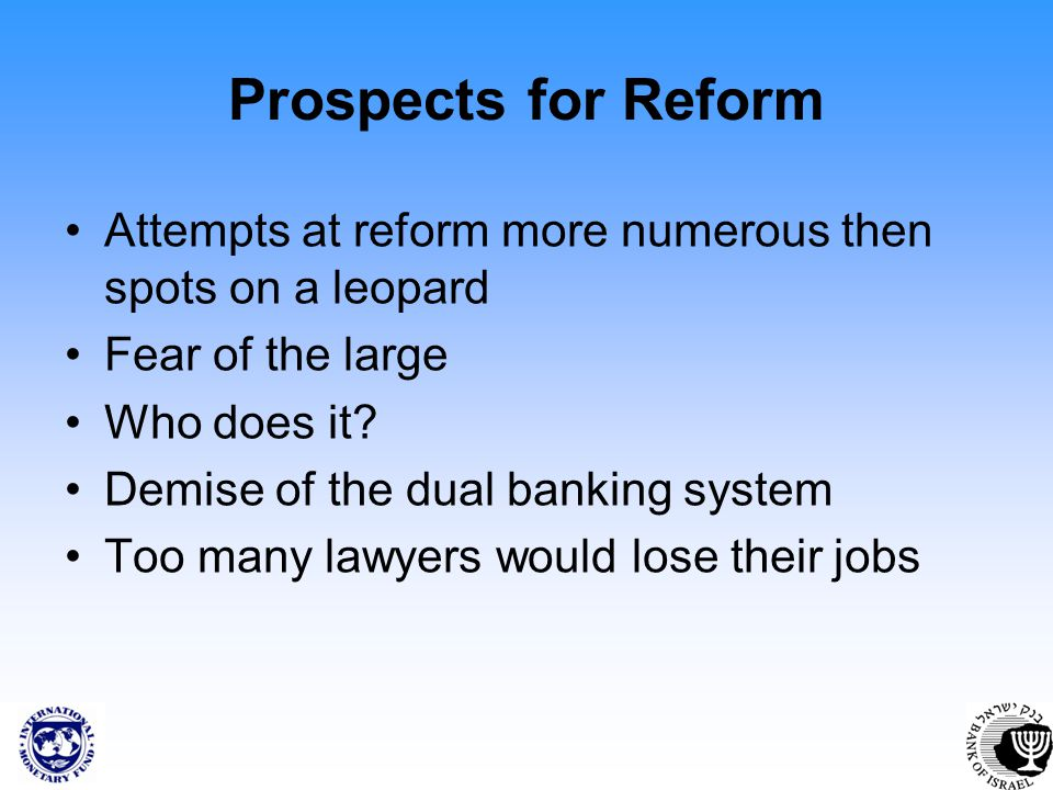 Prospects for Reform Attempts at reform more numerous then spots on a leopard Fear of the large Who does it? Demise of the dual banking system Too man