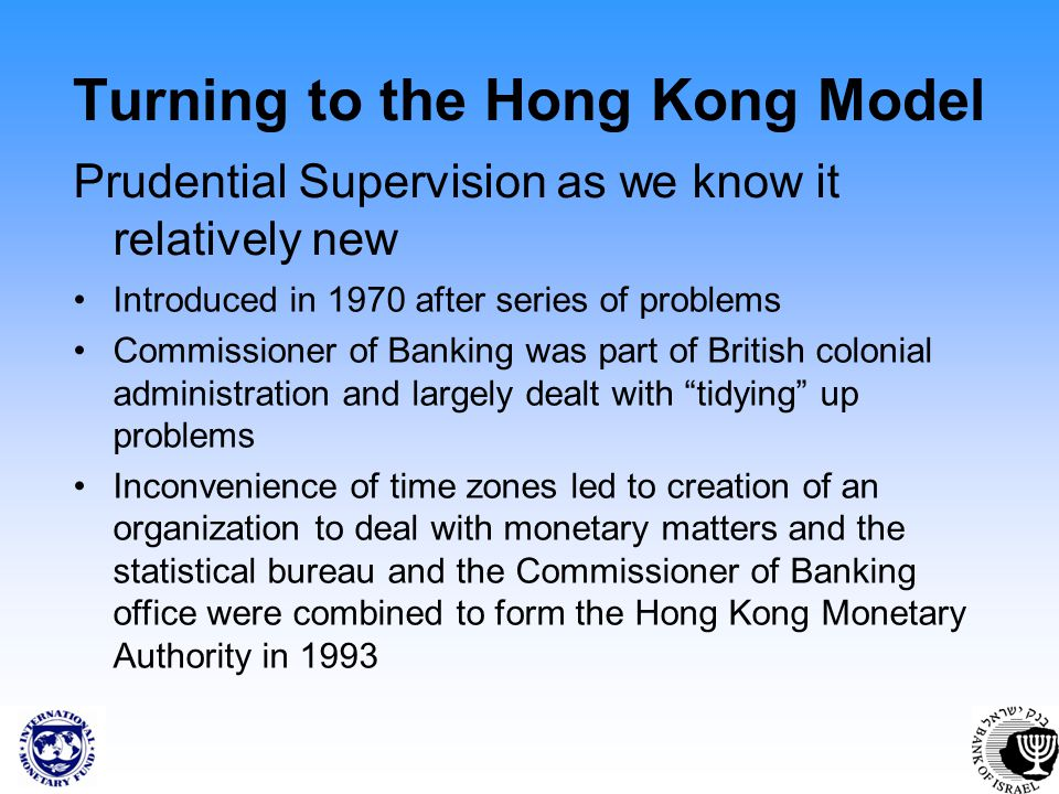 Turning to the Hong Kong Model Prudential Supervision as we know it relatively new Introduced in 1970 after series of problems Commissioner of Banking was part of British colonial administration and largely dealt with tidying up problems Inconvenience of time zones led to creation of an organization to deal with monetary matters and the statistical bureau and the Commissioner of Banking office were combined to form the Hong Kong Monetary Authority in 1993