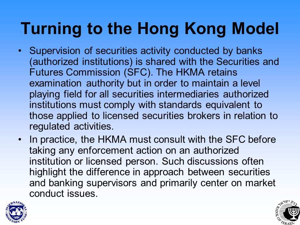 Turning to the Hong Kong Model Supervision of securities activity conducted by banks (authorized institutions) is shared with the Securities and Futures Commission (SFC).