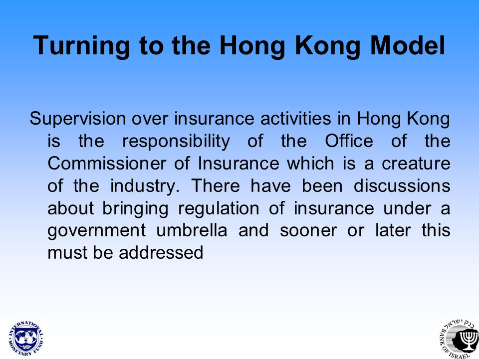 Turning to the Hong Kong Model Supervision over insurance activities in Hong Kong is the responsibility of the Office of the Commissioner of Insurance