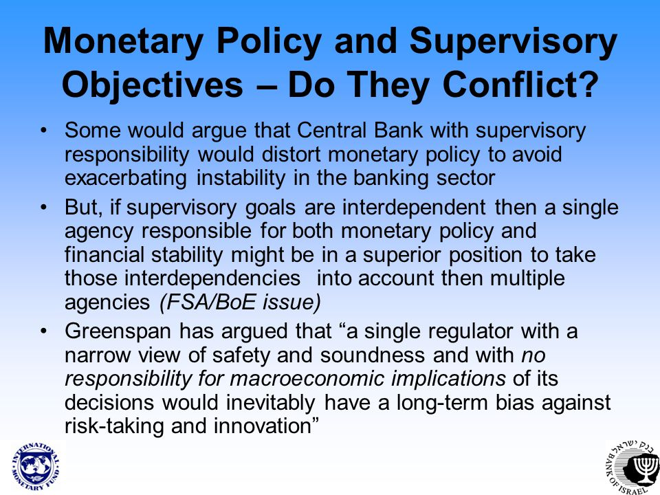 Monetary Policy and Supervisory Objectives – Do They Conflict? Some would argue that Central Bank with supervisory responsibility would distort moneta