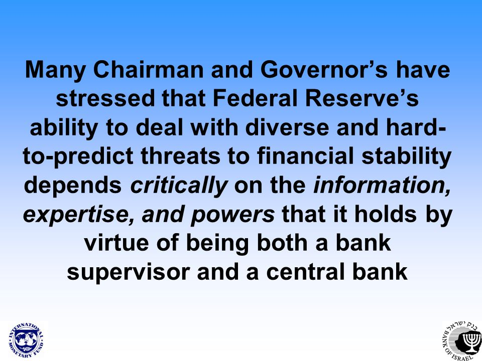 Many Chairman and Governors have stressed that Federal Reserves ability to deal with diverse and hard- to-predict threats to financial stability depends critically on the information, expertise, and powers that it holds by virtue of being both a bank supervisor and a central bank