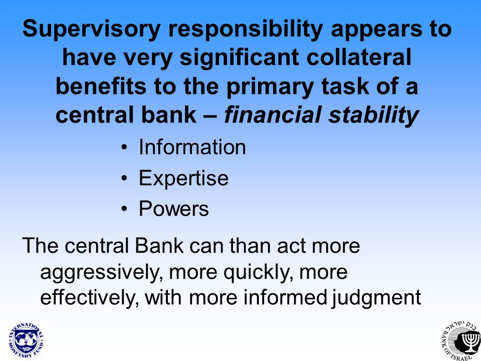 Supervisory responsibility appears to have very significant collateral benefits to the primary task of a central bank – financial stability Information Expertise Powers The central Bank can than act more aggressively, more quickly, more effectively, with more informed judgment