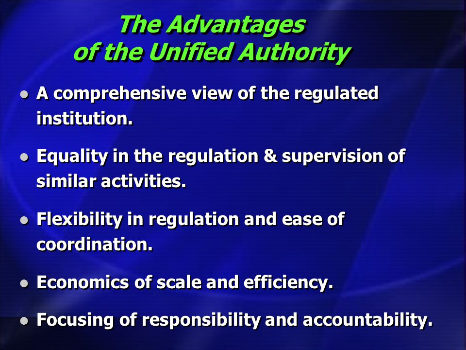 The Advantages of the Unified Authority A comprehensive view of the regulated institution. Equality in the regulation & supervision of similar activit