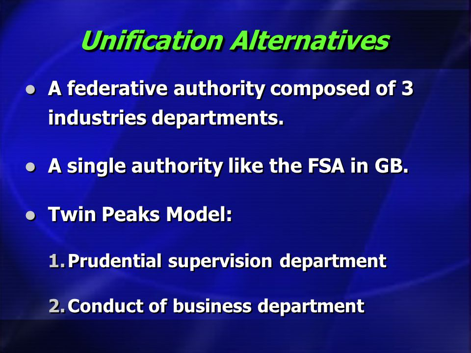 Unification Alternatives A federative authority composed of 3 industries departments. A single authority like the FSA in GB. Twin Peaks Model: 1.Prude