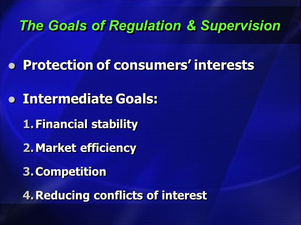The Goals of Regulation & Supervision Protection of consumers interests Intermediate Goals: 1.Financial stability 2.Market efficiency 3.Competition 4.