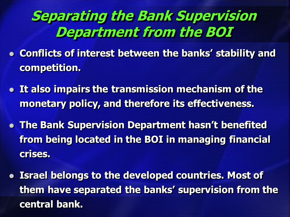 Separating the Bank Supervision Department from the BOI Conflicts of interest between the banks stability and competition. It also impairs the transmi