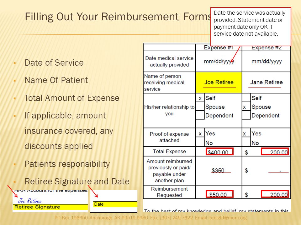 Date of Service Name Of Patient Total Amount of Expense If applicable, amount insurance covered, any discounts applied Patients responsibility Retiree Signature and Date Filling Out Your Reimbursement Forms (continued) PO Box 196650 Anchorage, AK 99519-9980 Fax: (907) 249-7622 Email: bretzld@muni.org Date the service was actually provided.