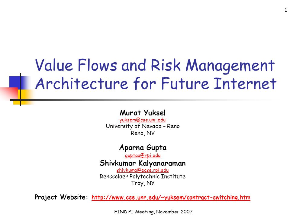 FIND PI Meeting, November 2007 1 Value Flows and Risk Management Architecture for Future Internet Murat Yuksel yuksem@cse.unr.edu University of Nevada – Reno Reno, NV Aparna Gupta guptaa@rpi.edu Shivkumar Kalyanaraman shivkuma@ecse.rpi.edu Rensselaer Polytechnic Institute Troy, NY Project Website: http://www.cse.unr.edu/~yuksem/contract-switching.htm http://www.cse.unr.edu/~yuksem/contract-switching.htm