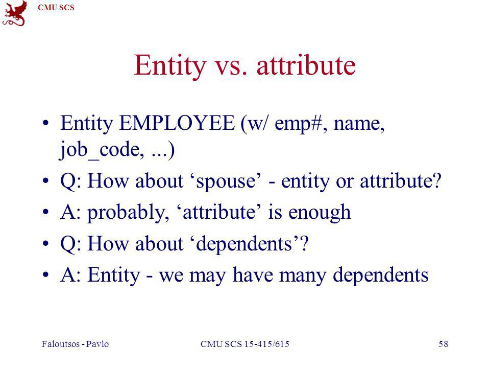 CMU SCS Faloutsos - PavloCMU SCS 15-415/61558 Entity vs. attribute Entity EMPLOYEE (w/ emp#, name, job_code,...) Q: How about spouse - entity or attri