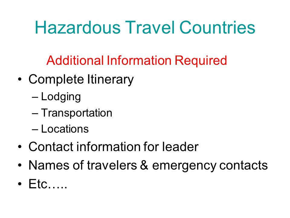 Hazardous Travel Countries Additional Information Required Complete Itinerary –Lodging –Transportation –Locations Contact information for leader Names of travelers & emergency contacts Etc…..