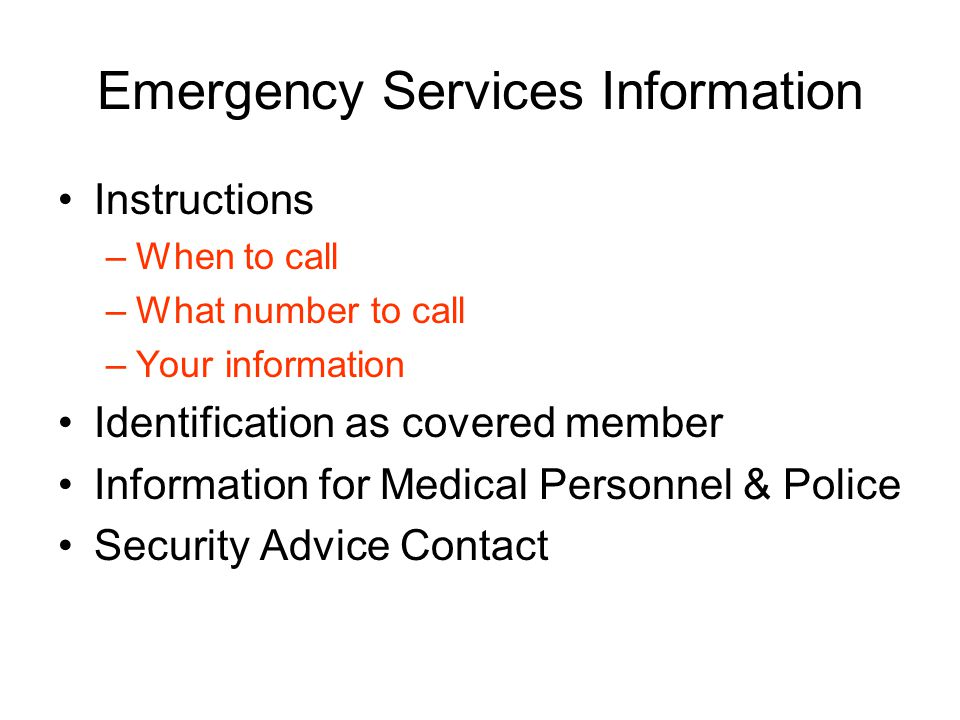 Emergency Services Information Instructions –When to call –What number to call –Your information Identification as covered member Information for Medical Personnel & Police Security Advice Contact