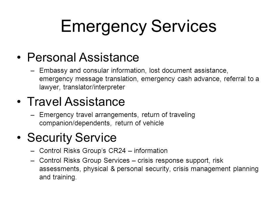 Emergency Services Personal Assistance –Embassy and consular information, lost document assistance, emergency message translation, emergency cash advance, referral to a lawyer, translator/interpreter Travel Assistance –Emergency travel arrangements, return of traveling companion/dependents, return of vehicle Security Service –Control Risks Groups CR24 – information –Control Risks Group Services – crisis response support, risk assessments, physical & personal security, crisis management planning and training.