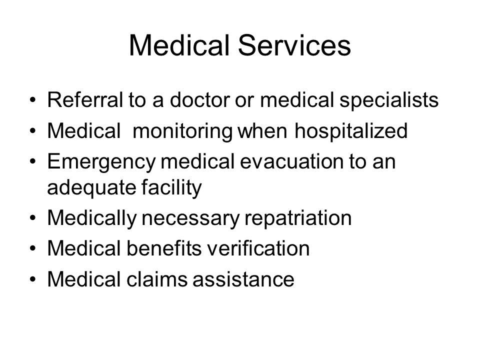 Medical Services Referral to a doctor or medical specialists Medical monitoring when hospitalized Emergency medical evacuation to an adequate facility Medically necessary repatriation Medical benefits verification Medical claims assistance